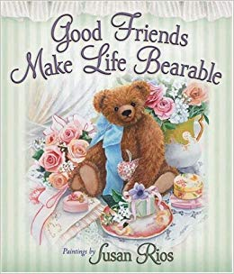 Good friends make life bearable
